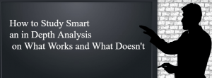 How to Study Smart - an in Depth Anaylsis on What Works and What Doesn't